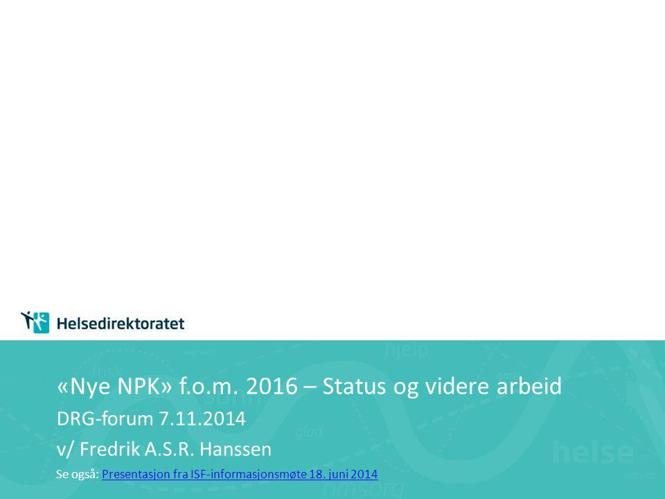 «Nye NPK» f.o.m. 2016 – Status og videre arbeid DRG-forum 7.11.2014 v/ Fredrik A.S.R. Hanssen Se også: Presentasjon fra ISF-informasjonsmøte 18. juni