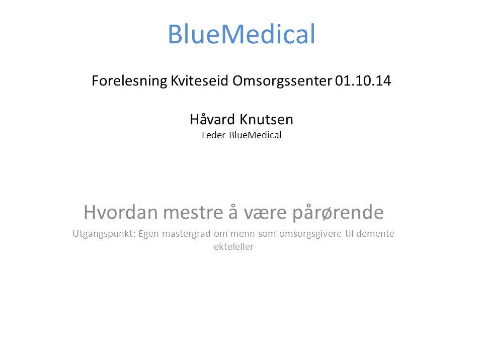 BlueMedical Forelesning Kviteseid Omsorgssenter 01.10.14 Håvard Knutsen Leder BlueMedical Hvordan mestre å være pårørende Utgangspunkt: Egen mastergra