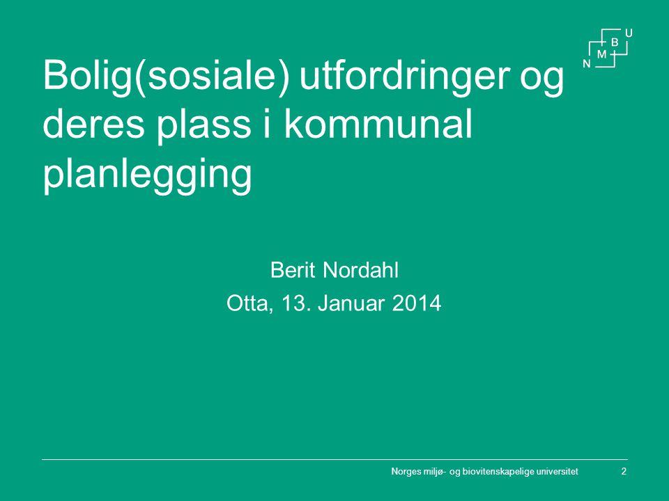 Norges miljø- og biovitenskapelige universitet2 Bolig(sosiale) utfordringer og deres plass i kommunal planlegging Berit Nordahl Otta, 13. Januar 2014