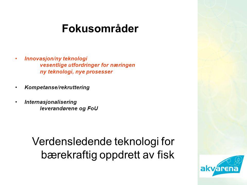 Innovasjon/ny teknologi vesentlige utfordringer for næringen ny teknologi, nye prosesser Kompetanse/rekruttering Internasjonalisering leverandørene og FoU Fokusområder Verdensledende teknologi for bærekraftig oppdrett av fisk