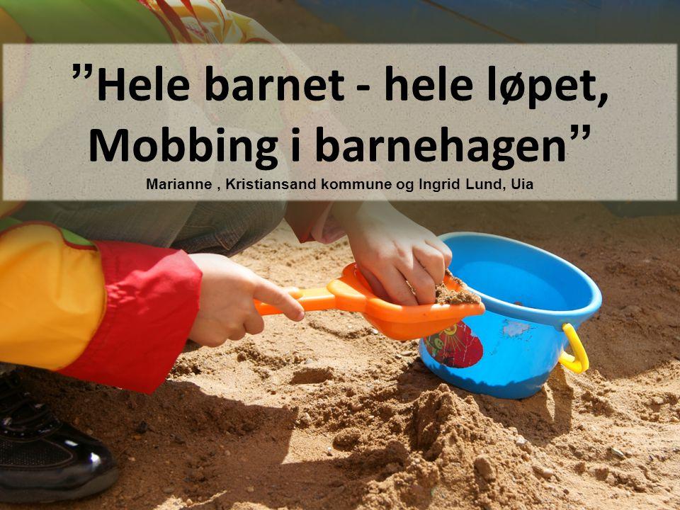 """"""" Hele barnet - hele løpet, Mobbing i barnehagen """" Marianne, Kristiansand kommune og Ingrid Lund, Uia"""