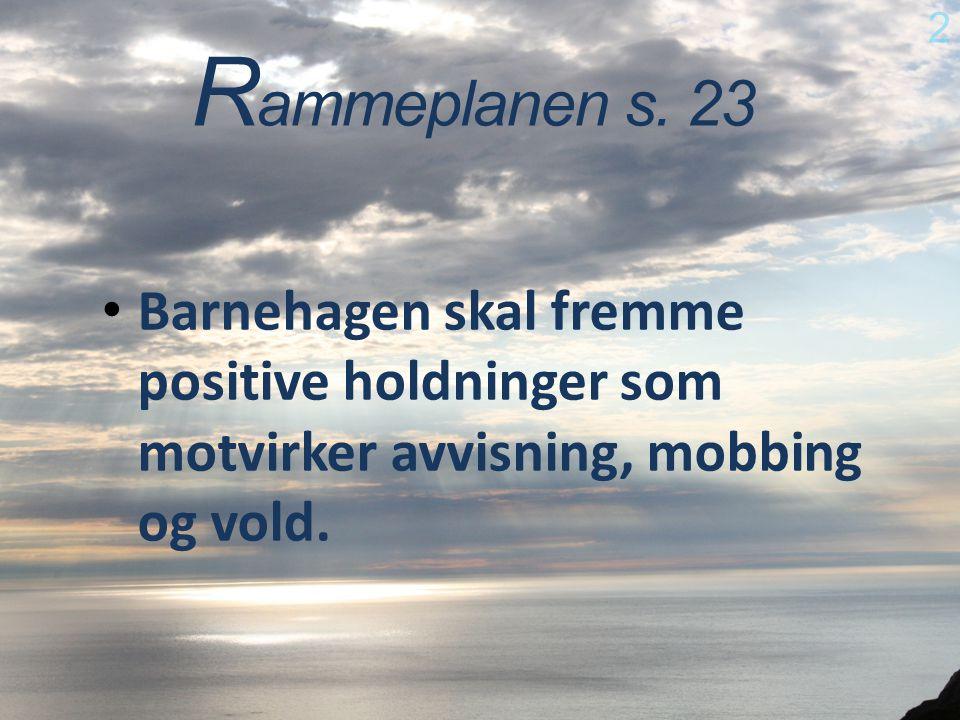 R ammeplanen s. 23 Barnehagen skal fremme positive holdninger som motvirker avvisning, mobbing og vold. 2