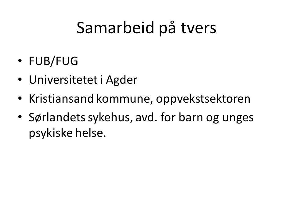 Samarbeid på tvers FUB/FUG Universitetet i Agder Kristiansand kommune, oppvekstsektoren Sørlandets sykehus, avd. for barn og unges psykiske helse.