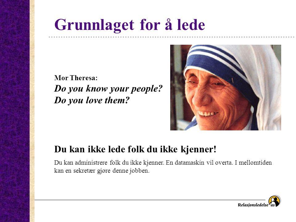 Grunnlaget for å lede Mor Theresa: Do you know your people? Do you love them? Du kan ikke lede folk du ikke kjenner! Du kan administrere folk du ikke