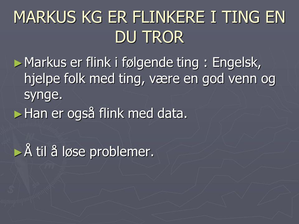 MARKUS KG ER FLINKERE I TING EN DU TROR ► Markus er flink i følgende ting : Engelsk, hjelpe folk med ting, være en god venn og synge.