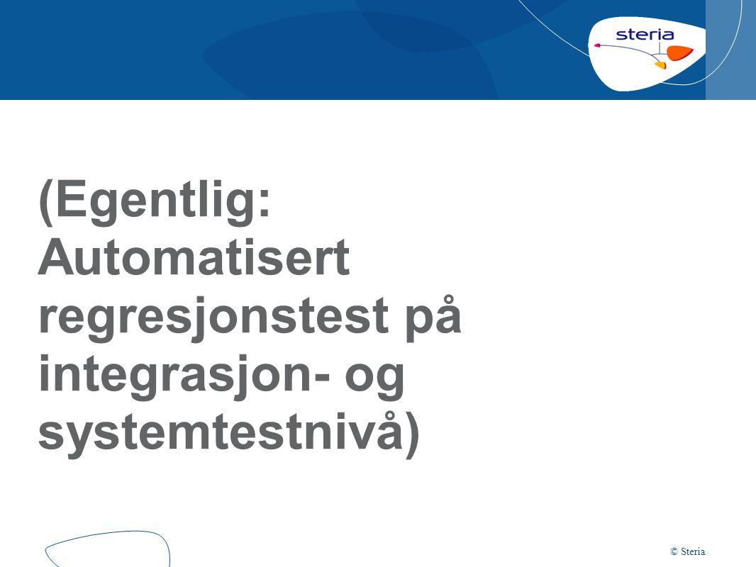 © Steria (Egentlig: Automatisert regresjonstest på integrasjon- og systemtestnivå)