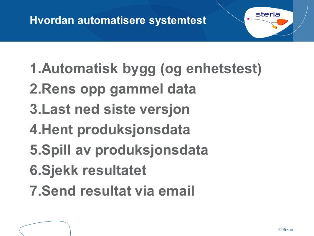 Hvordan automatisere systemtest 1.Automatisk bygg (og enhetstest) 2.Rens opp gammel data 3.Last ned siste versjon 4.Hent produksjonsdata 5.Spill av produksjonsdata 6.Sjekk resultatet 7.Send resultat via email