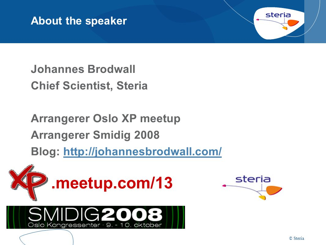 © Steria About the speaker Johannes Brodwall Chief Scientist, Steria Arrangerer Oslo XP meetup Arrangerer Smidig 2008 Blog: http://johannesbrodwall.co