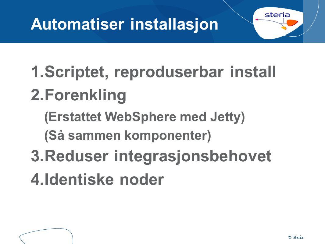 © Steria Automatiser installasjon 1.Scriptet, reproduserbar install 2.Forenkling (Erstattet WebSphere med Jetty) (Så sammen komponenter) 3.Reduser integrasjonsbehovet 4.Identiske noder