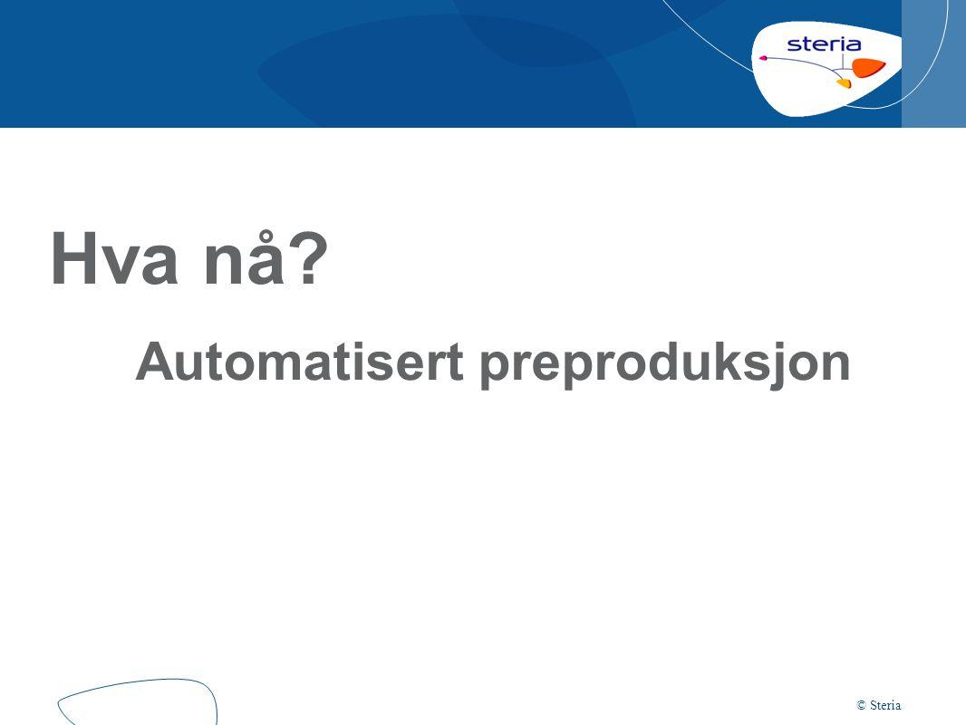 © Steria Hva nå? Automatisert preproduksjon