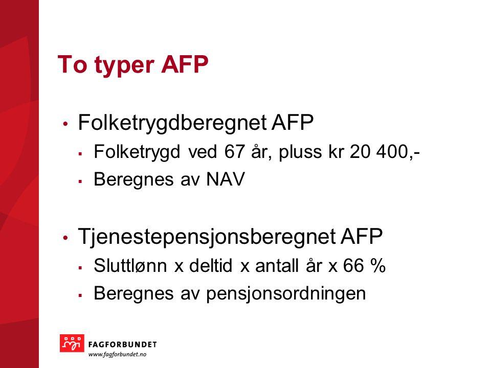 To typer AFP Folketrygdberegnet AFP  Folketrygd ved 67 år, pluss kr 20 400,-  Beregnes av NAV Tjenestepensjonsberegnet AFP  Sluttlønn x deltid x an