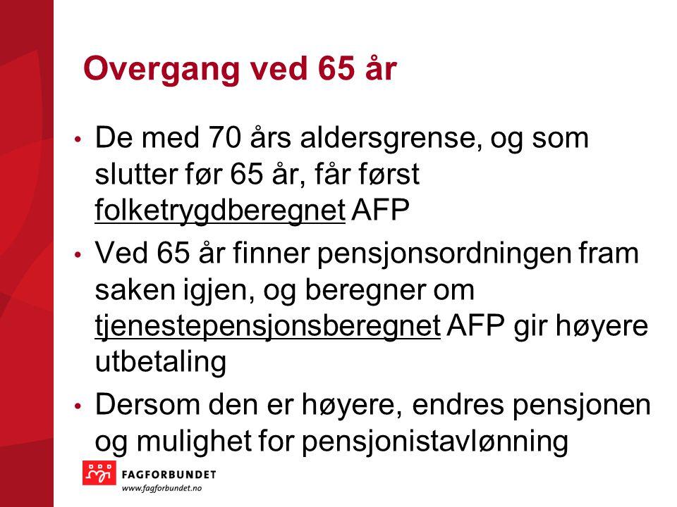 Overgang ved 65 år De med 70 års aldersgrense, og som slutter før 65 år, får først folketrygdberegnet AFP Ved 65 år finner pensjonsordningen fram sake