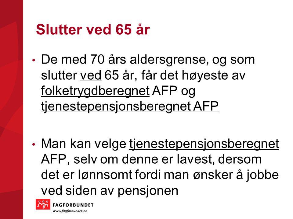 Slutter ved 65 år De med 70 års aldersgrense, og som slutter ved 65 år, får det høyeste av folketrygdberegnet AFP og tjenestepensjonsberegnet AFP Man