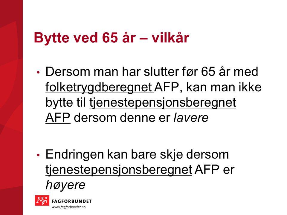 Bytte ved 65 år – vilkår Dersom man har slutter før 65 år med folketrygdberegnet AFP, kan man ikke bytte til tjenestepensjonsberegnet AFP dersom denne