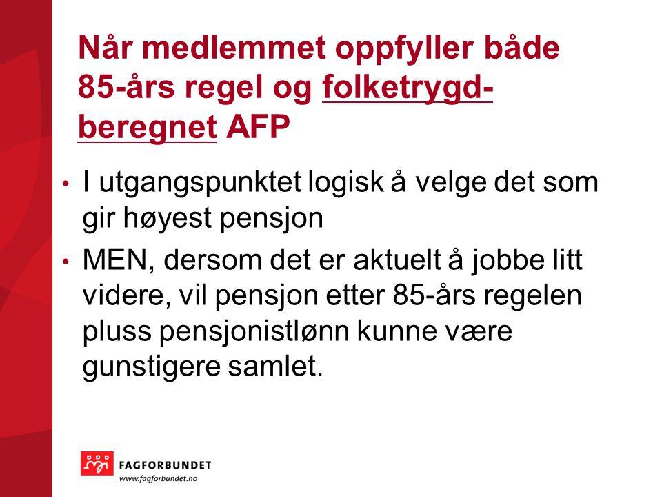Når medlemmet oppfyller både 85-års regel og folketrygd- beregnet AFP I utgangspunktet logisk å velge det som gir høyest pensjon MEN, dersom det er ak