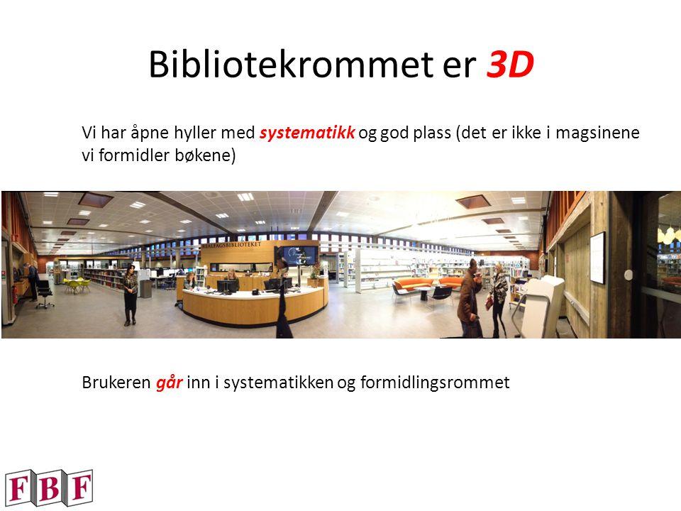 Bibliotekrommet er 3D Vi har åpne hyller med systematikk og god plass (det er ikke i magsinene vi formidler bøkene) Brukeren går inn i systematikken og formidlingsrommet