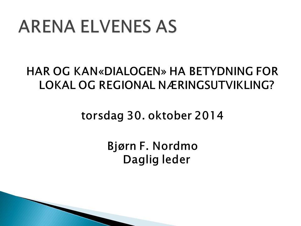 HAR OG KAN«DIALOGEN» HA BETYDNING FOR LOKAL OG REGIONAL NÆRINGSUTVIKLING? torsdag 30. oktober 2014 Bjørn F. Nordmo Daglig leder