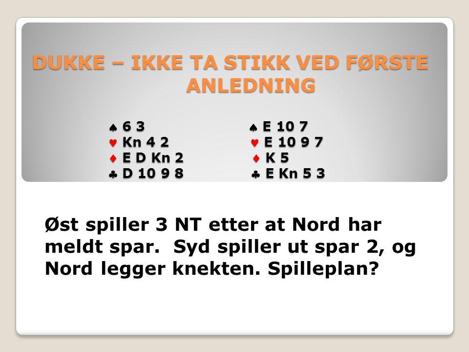 DUKKE – IKKE TA STIKK VED FØRSTE ANLEDNING  6 3  E 10 7 Kn 4 2 E 10 9 7  E D Kn 2  K 5  D 10 9 8  E Kn 5 3 DUKKE – IKKE TA STIKK VED FØRSTE ANLEDNING  6 3  E 10 7 Kn 4 2 E 10 9 7  E D Kn 2  K 5  D 10 9 8  E Kn 5 3 Øst spiller 3 NT etter at Nord har meldt spar.