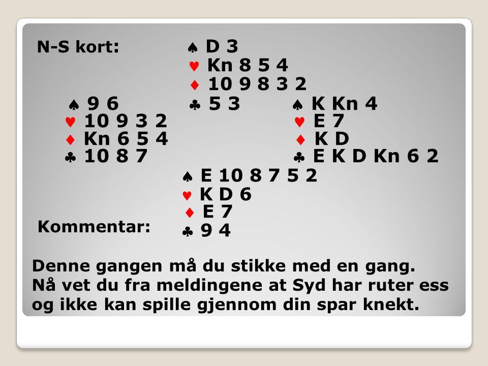 N-S kort :  D 3 Kn 8 5 4  10 9 8 3 2  9 6  5 3  K Kn 4 10 9 3 2 E 7  Kn 6 5 4  K D  10 8 7  E K D Kn 6 2  E 10 8 7 5 2 K D 6  E 7  9 4 Kommentar: Denne gangen må du stikke med en gang.