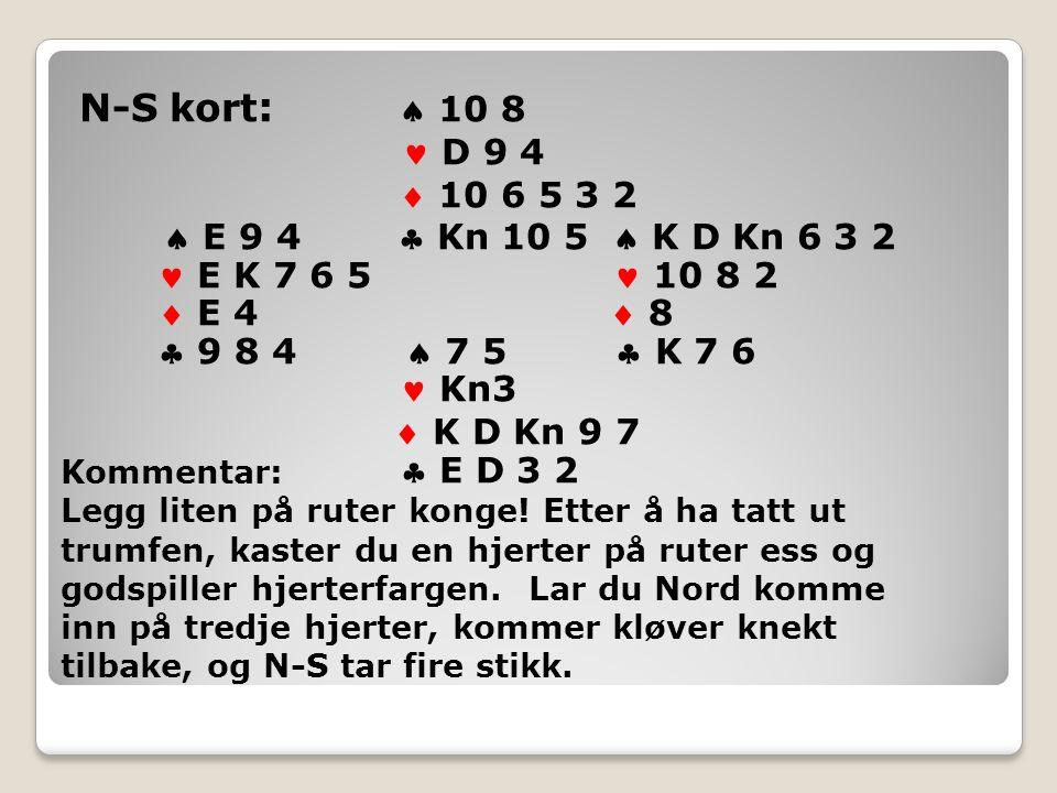 N-S kort :  10 8 D 9 4  10 6 5 3 2  E 9 4  Kn 10 5  K D Kn 6 3 2 E K 7 6 5 10 8 2  E 4  8  9 8 4  7 5  K 7 6 Kn3  K D Kn 9 7  E D 3 2 Kommentar: Legg liten på ruter konge.