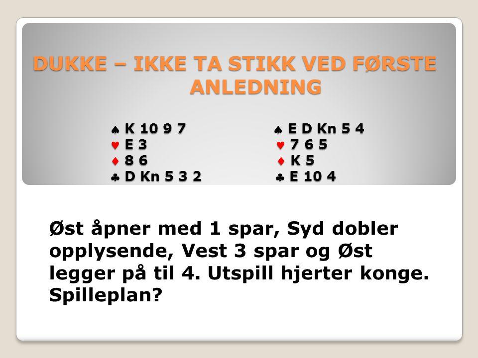 DUKKE – IKKE TA STIKK VED FØRSTE ANLEDNING  K 10 9 7  E D Kn 5 4 E 3 7 6 5  8 6  K 5  D Kn 5 3 2  E 10 4 DUKKE – IKKE TA STIKK VED FØRSTE ANLEDNING  K 10 9 7  E D Kn 5 4 E 3 7 6 5  8 6  K 5  D Kn 5 3 2  E 10 4 Øst åpner med 1 spar, Syd dobler opplysende, Vest 3 spar og Øst legger på til 4.
