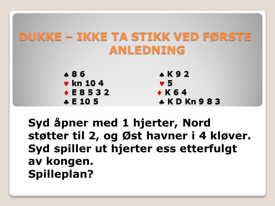 DUKKE – IKKE TA STIKK VED FØRSTE ANLEDNING  8 6  K 9 2 kn 10 4 5  E 8 5 3 2  K 6 4  E 10 5  K D Kn 9 8 3 DUKKE – IKKE TA STIKK VED FØRSTE ANLEDNING  8 6  K 9 2 kn 10 4 5  E 8 5 3 2  K 6 4  E 10 5  K D Kn 9 8 3 Syd åpner med 1 hjerter, Nord støtter til 2, og Øst havner i 4 kløver.
