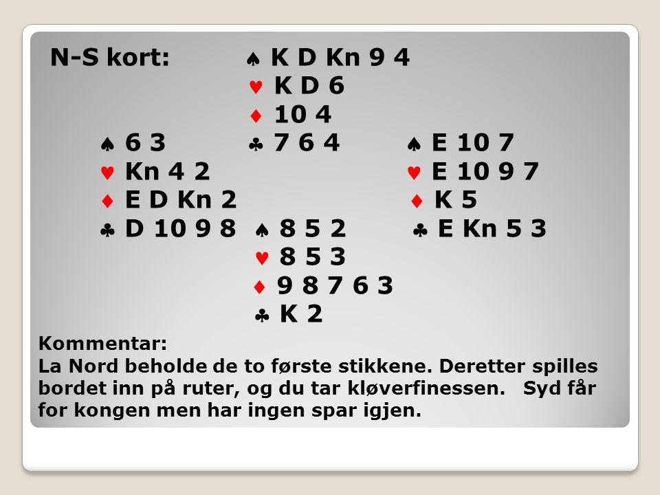 N-S kort:  K D Kn 9 4 K D 6  10 4  6 3  7 6 4  E 10 7 Kn 4 2 E 10 9 7  E D Kn 2  K 5  D 10 9 8  8 5 2  E Kn 5 3 8 5 3  9 8 7 6 3  K 2 Kommentar: La Nord beholde de to første stikkene.