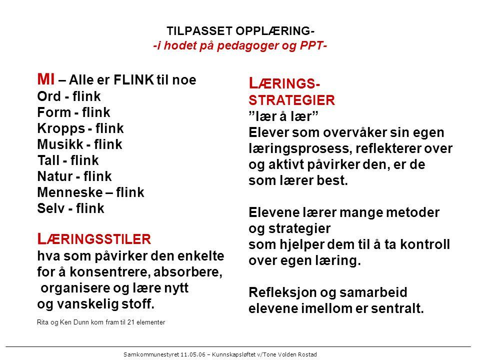 Samkommunestyret 11.05.06 – Kunnskapsløftet v/Tone Volden Rostad TILPASSET OPPLÆRING- -i hodet på pedagoger og PPT- MI – Alle er FLINK til noe Ord - flink Form - flink Kropps - flink Musikk - flink Tall - flink Natur - flink Menneske – flink Selv - flink L ÆRINGSSTILER hva som påvirker den enkelte for å konsentrere, absorbere, organisere og lære nytt og vanskelig stoff.