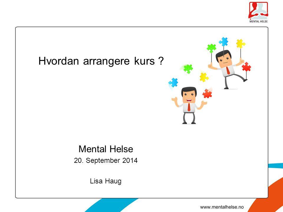 Mental Helse 20. September 2014 Lisa Haug Hvordan arrangere kurs ?