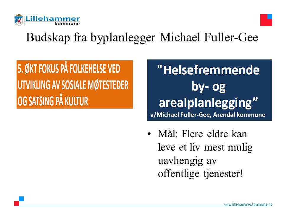 www.lillehammer.kommune.no Budskap fra byplanlegger Michael Fuller-Gee Mål: Flere eldre kan leve et liv mest mulig uavhengig av offentlige tjenester!