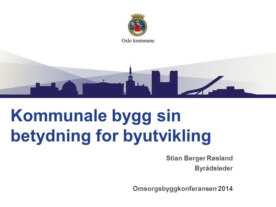 Kommunale bygg sin betydning for byutvikling Stian Berger Røsland Byrådsleder Omsorgsbyggkonferansen 2014