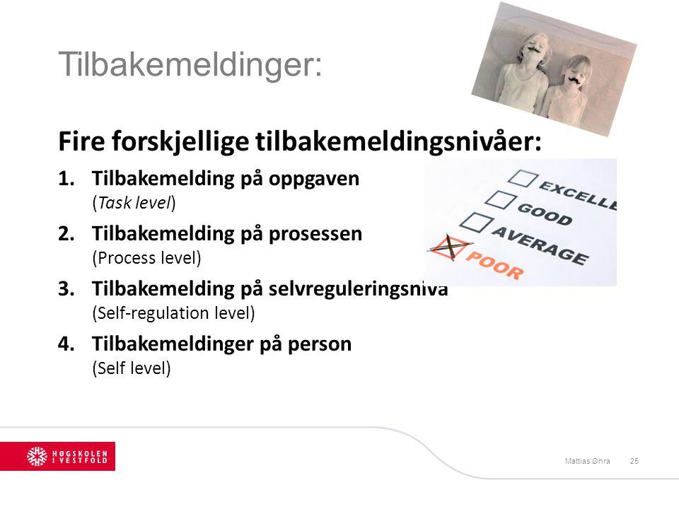 Tilbakemeldinger: Mattias Øhra25 Fire forskjellige tilbakemeldingsnivåer: 1.Tilbakemelding på oppgaven (Task level) 2.Tilbakemelding på prosessen (Pro