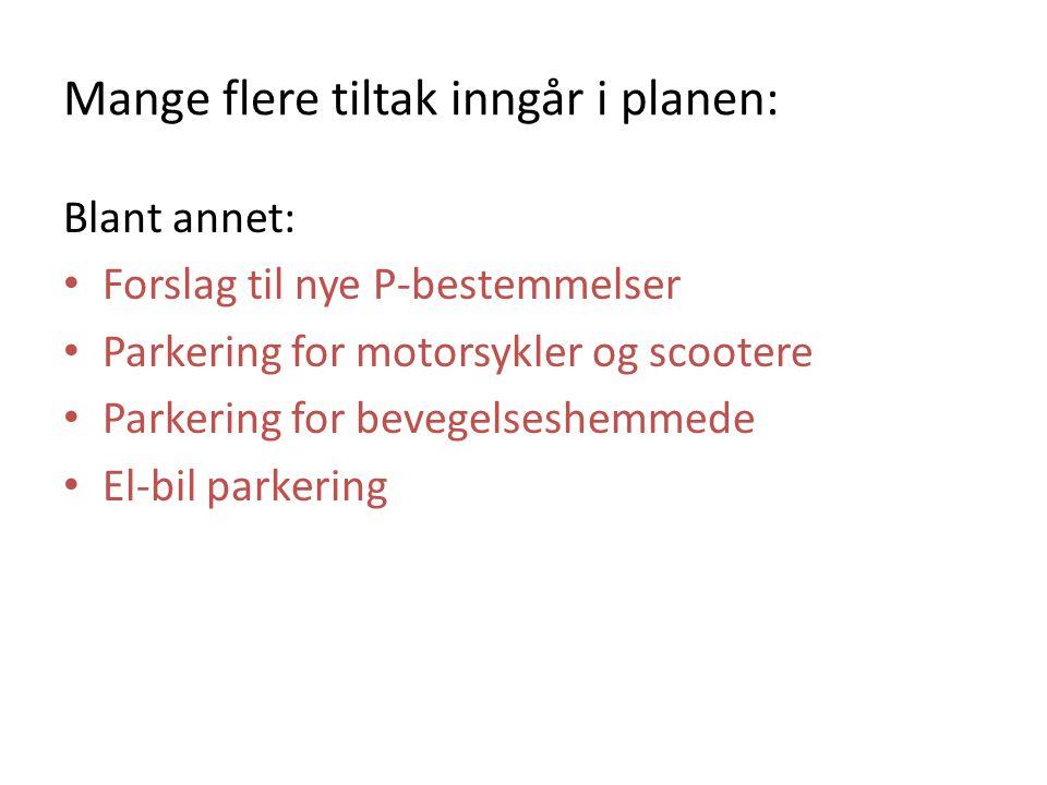 Mange flere tiltak inngår i planen: Blant annet: Forslag til nye P-bestemmelser Parkering for motorsykler og scootere Parkering for bevegelseshemmede El-bil parkering
