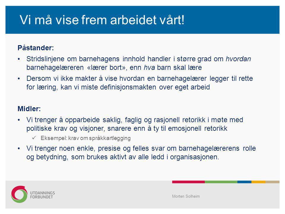 Vi må vise frem arbeidet vårt! Morten Solheim Påstander: Stridslinjene om barnehagens innhold handler i større grad om hvordan barnehagelæreren «lærer