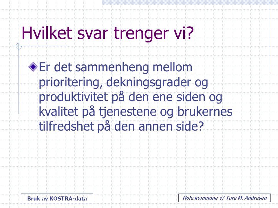 Bruk av KOSTRA-data Hole kommune v/ Tore M. Andresen Hvilket svar trenger vi? Er det sammenheng mellom prioritering, dekningsgrader og produktivitet p