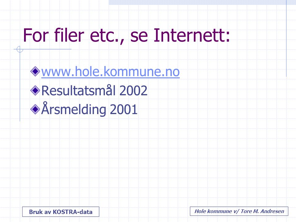 Bruk av KOSTRA-data Hole kommune v/ Tore M. Andresen For filer etc., se Internett: www.hole.kommune.no Resultatsmål 2002 Årsmelding 2001