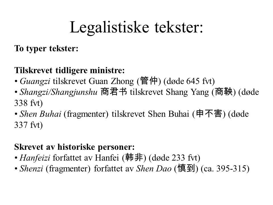 Legalistiske tekster: To typer tekster: Tilskrevet tidligere ministre: Guangzi tilskrevet Guan Zhong ( 管仲 ) (døde 645 fvt) Shangzi/Shangjunshu 商君书 tilskrevet Shang Yang ( 商鞅 ) (døde 338 fvt) Shen Buhai (fragmenter) tilskrevet Shen Buhai ( 申不害 ) (døde 337 fvt) Skrevet av historiske personer: Hanfeizi forfattet av Hanfei ( 韩非 ) (døde 233 fvt) Shenzi (fragmenter) forfattet av Shen Dao ( 慎到 ) (ca.