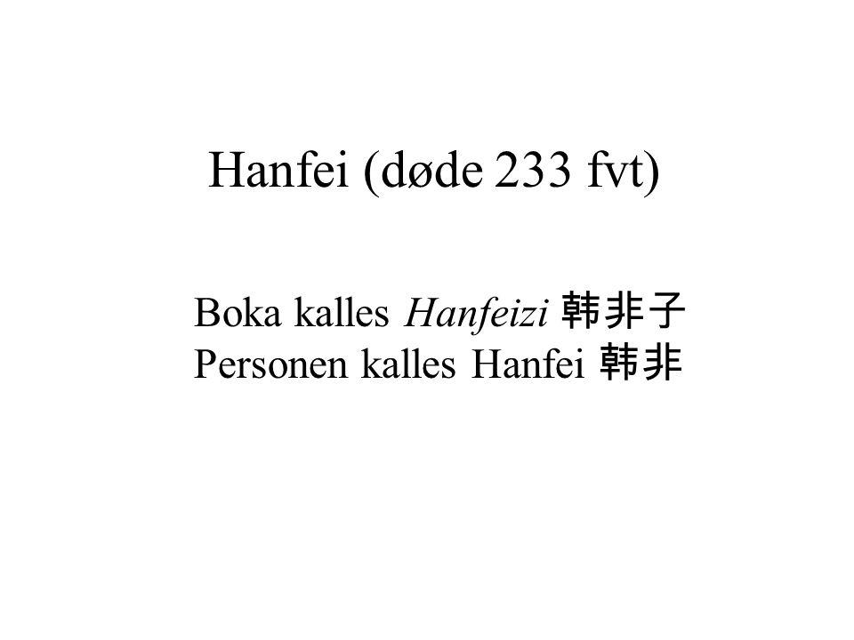 Hanfei (døde 233 fvt) Boka kalles Hanfeizi 韩非子 Personen kalles Hanfei 韩非