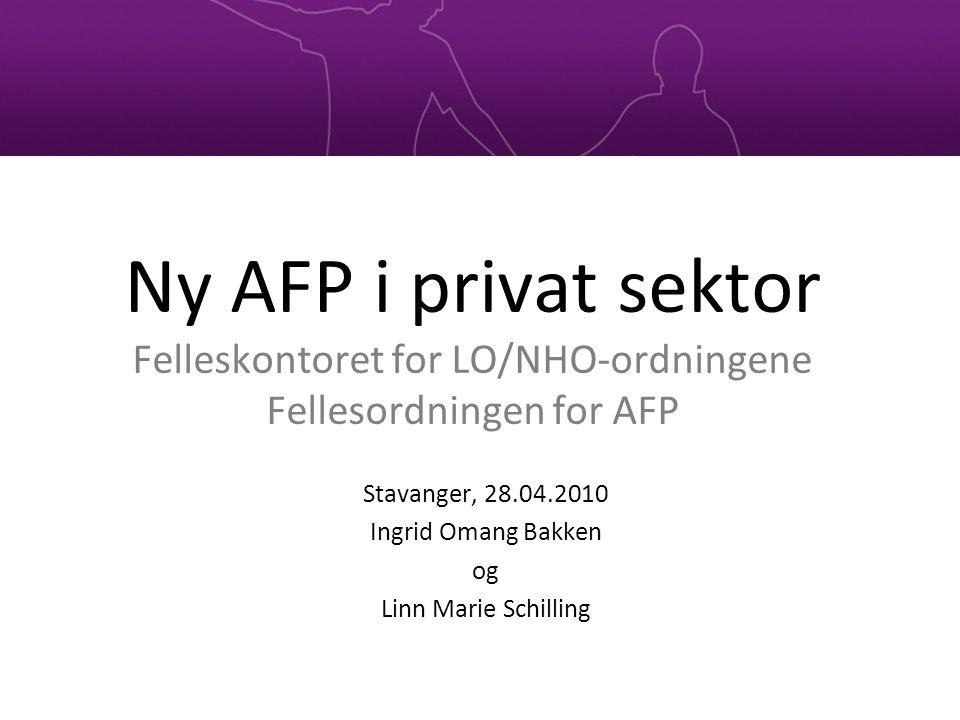 Ny AFP i privat sektor Felleskontoret for LO/NHO-ordningene Fellesordningen for AFP Stavanger, 28.04.2010 Ingrid Omang Bakken og Linn Marie Schilling