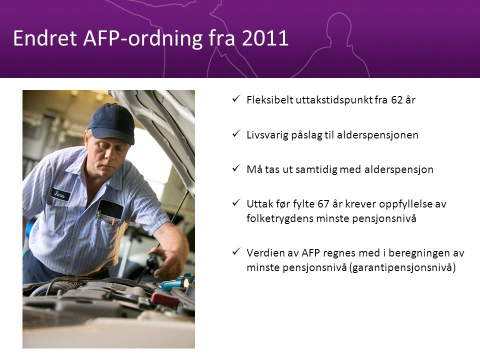 Endret AFP-ordning fra 2011 Fleksibelt uttakstidspunkt fra 62 år Livsvarig påslag til alderspensjonen Må tas ut samtidig med alderspensjon Uttak før fylte 67 år krever oppfyllelse av folketrygdens minste pensjonsnivå Verdien av AFP regnes med i beregningen av minste pensjonsnivå (garantipensjonsnivå)