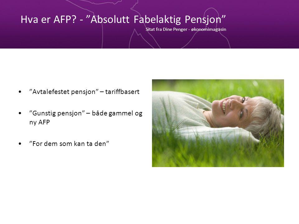 """Hva er AFP? - """"Absolutt Fabelaktig Pensjon"""" Sitat fra Dine Penger - økonomimagasin """"Avtalefestet pensjon"""" – tariffbasert """"Gunstig pensjon"""" – både gamm"""