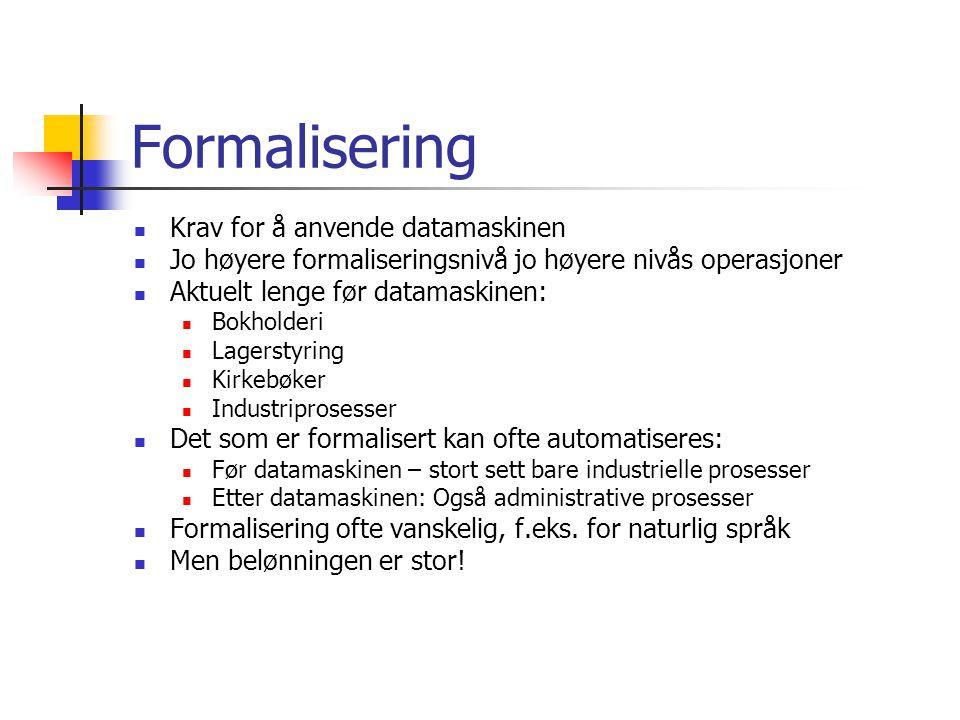 Formalisering Krav for å anvende datamaskinen Jo høyere formaliseringsnivå jo høyere nivås operasjoner Aktuelt lenge før datamaskinen: Bokholderi Lage