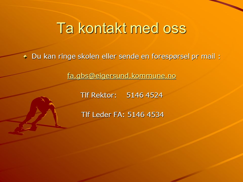 Ta kontakt med oss Du kan ringe skolen eller sende en forespørsel pr mail : fa.gbs@eigersund.kommune.no Tlf Rektor: 5146 4524 Tlf Leder FA: 5146 4534