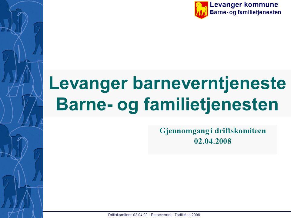 Levanger kommune Barne- og familietjenesten Driftskomiteen 02.04.08 – Barnevernet – Torill Moe 2008 Levanger barneverntjeneste Barne- og familietjenes