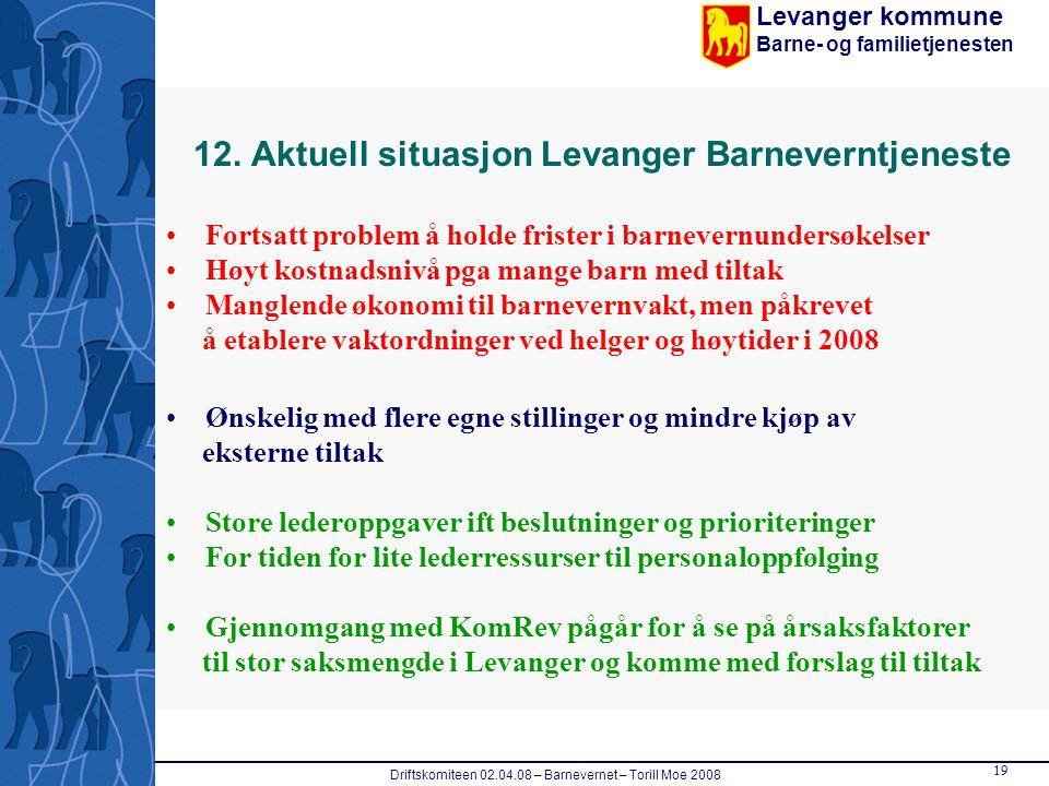 Levanger kommune Barne- og familietjenesten Driftskomiteen 02.04.08 – Barnevernet – Torill Moe 2008 19 12. Aktuell situasjon Levanger Barneverntjenest