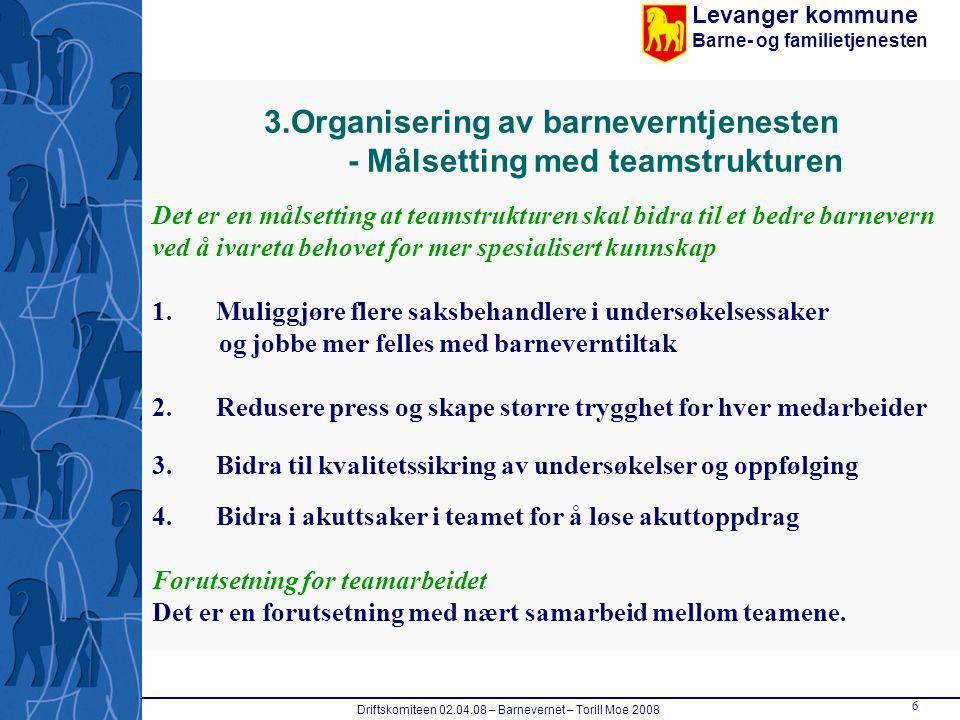 Levanger kommune Barne- og familietjenesten Driftskomiteen 02.04.08 – Barnevernet – Torill Moe 2008 6 3.Organisering av barneverntjenesten - Målsettin
