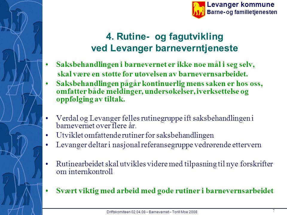 Levanger kommune Barne- og familietjenesten Driftskomiteen 02.04.08 – Barnevernet – Torill Moe 2008 7 4. Rutine- og fagutvikling ved Levanger barnever