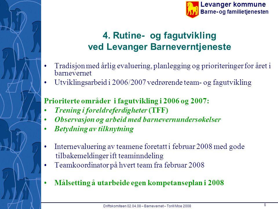 Levanger kommune Barne- og familietjenesten Driftskomiteen 02.04.08 – Barnevernet – Torill Moe 2008 8 4. Rutine- og fagutvikling ved Levanger Barnever