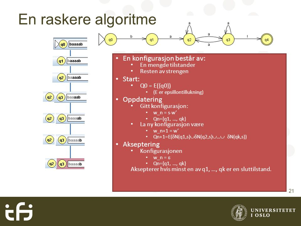 En raskere algoritme En konfigurasjon består av: En mengde tilstander Resten av strengen Start: Q0 = E({q0}) (E er epsillontillukning) Oppdatering Git