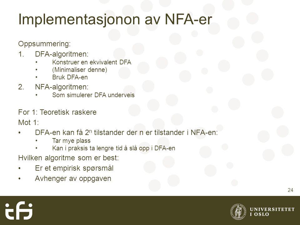 Implementasjonon av NFA-er Oppsummering: 1.DFA-algoritmen: Konstruer en ekvivalent DFA (Minimaliser denne) Bruk DFA-en 2.NFA-algoritmen: Som simulerer